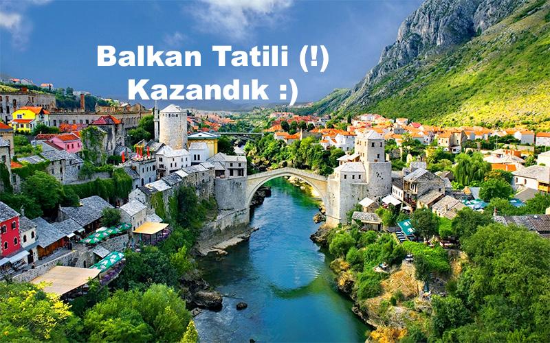 Balkan Tatili mi kazandık :)